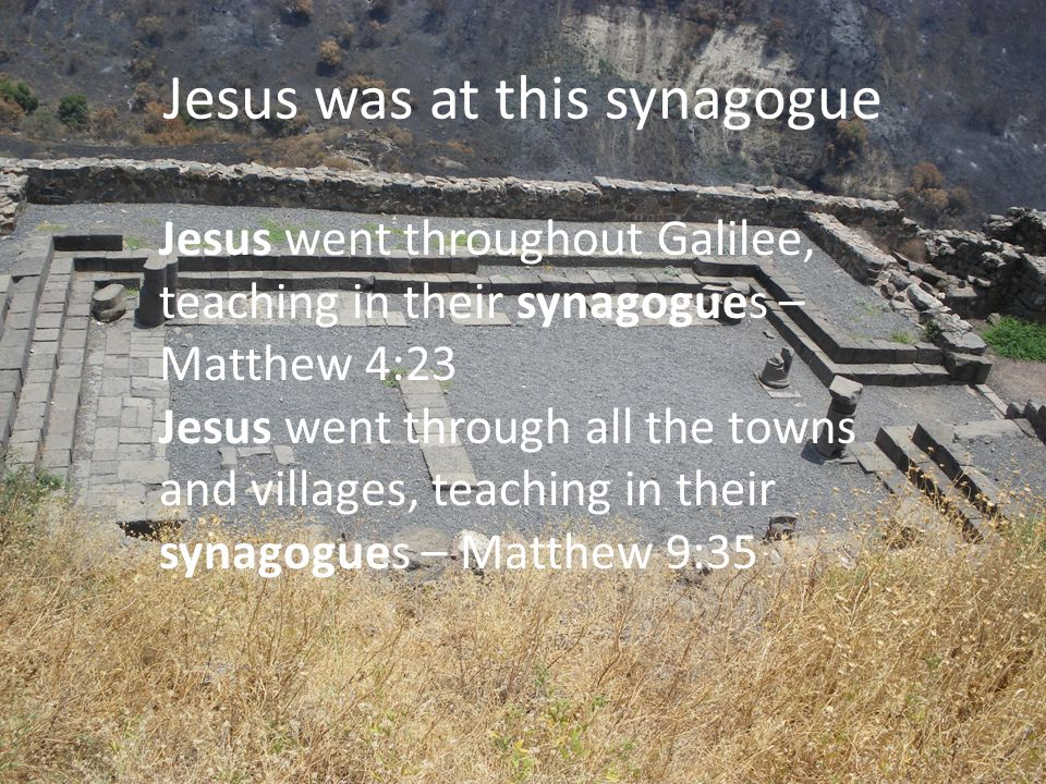 Jesus was at this synagogue Jesus went throughout Galilee, teaching in their synagogues – Matthew 4:23 Jesus went through all the towns and villages,