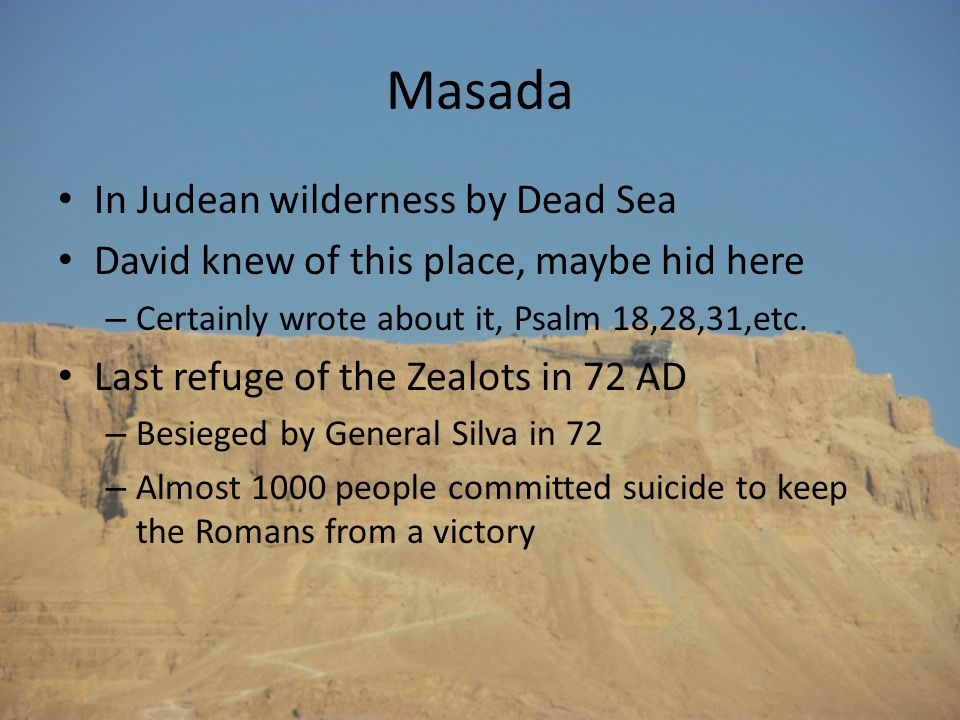 Masada In Judean wilderness by Dead Sea David knew of this place, maybe hid here – Certainly wrote about it, Psalm 18,28,31,etc. Last refuge of the Ze