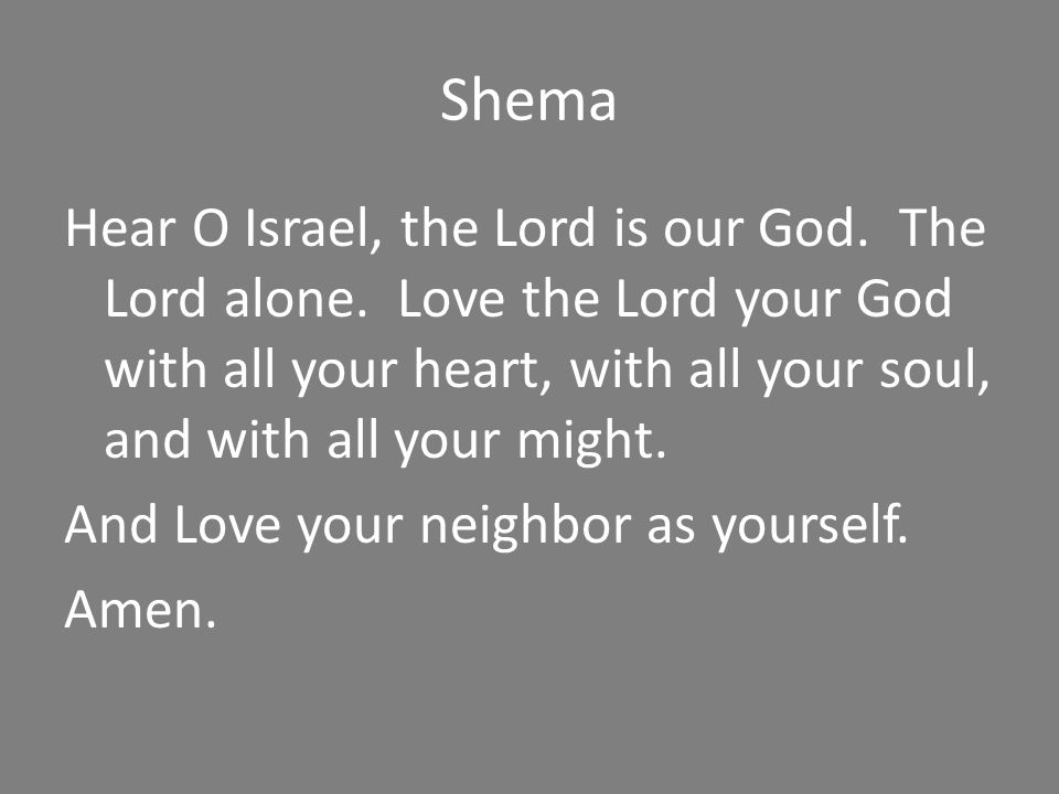Shema Hear O Israel, the Lord is our God. The Lord alone. Love the Lord your God with all your heart, with all your soul, and with all your might. And