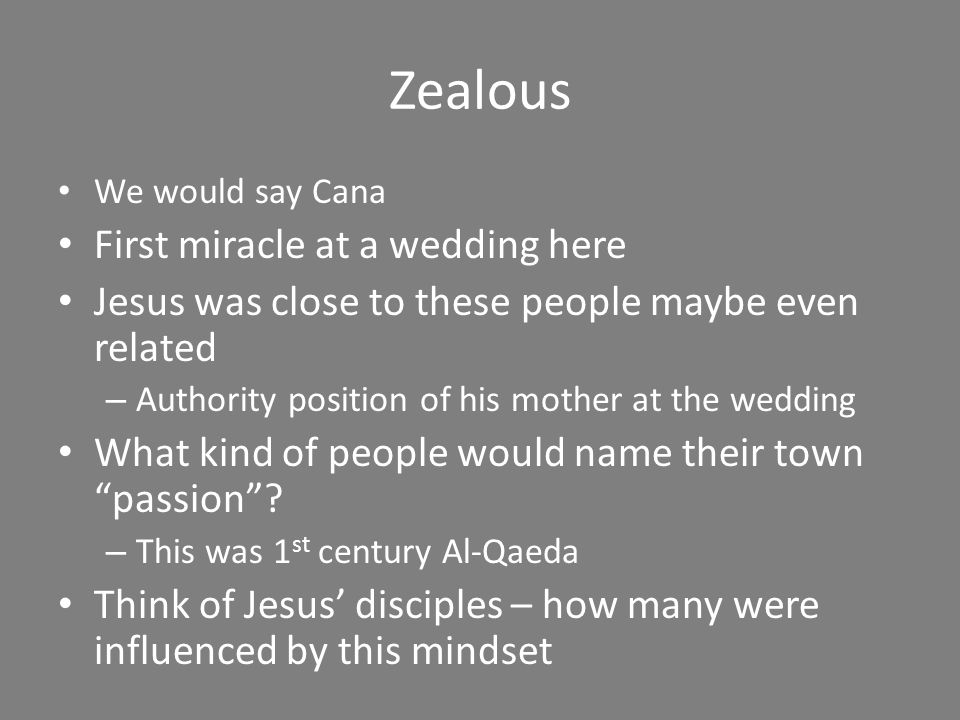 Zealous We would say Cana First miracle at a wedding here Jesus was close to these people maybe even related – Authority position of his mother at the