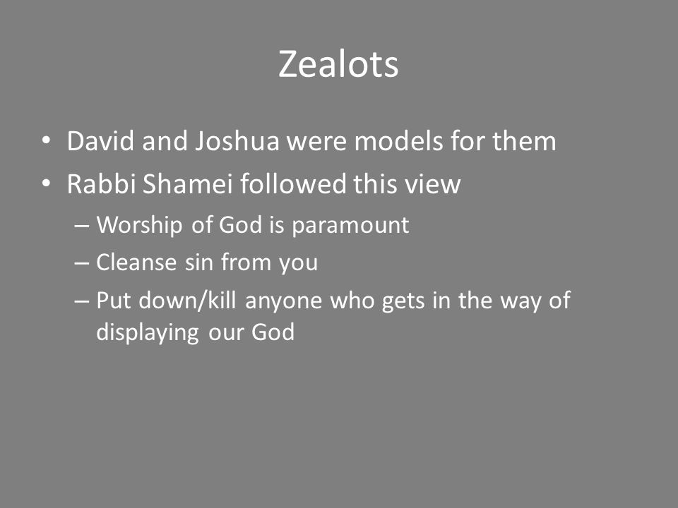 Zealots David and Joshua were models for them Rabbi Shamei followed this view – Worship of God is paramount – Cleanse sin from you – Put down/kill anyone who gets in the way of displaying our God