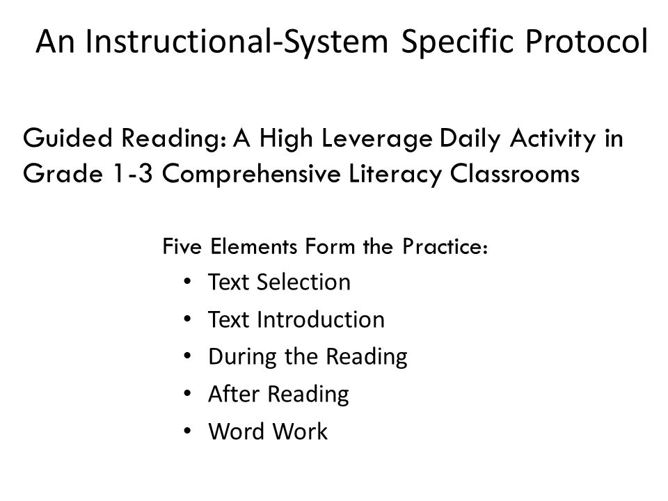 An Instructional-System Specific Protocol Text Selection Text Introduction During the Reading After Reading Word Work Guided Reading: A High Leverage Daily Activity in Grade 1-3 Comprehensive Literacy Classrooms Five Elements Form the Practice: