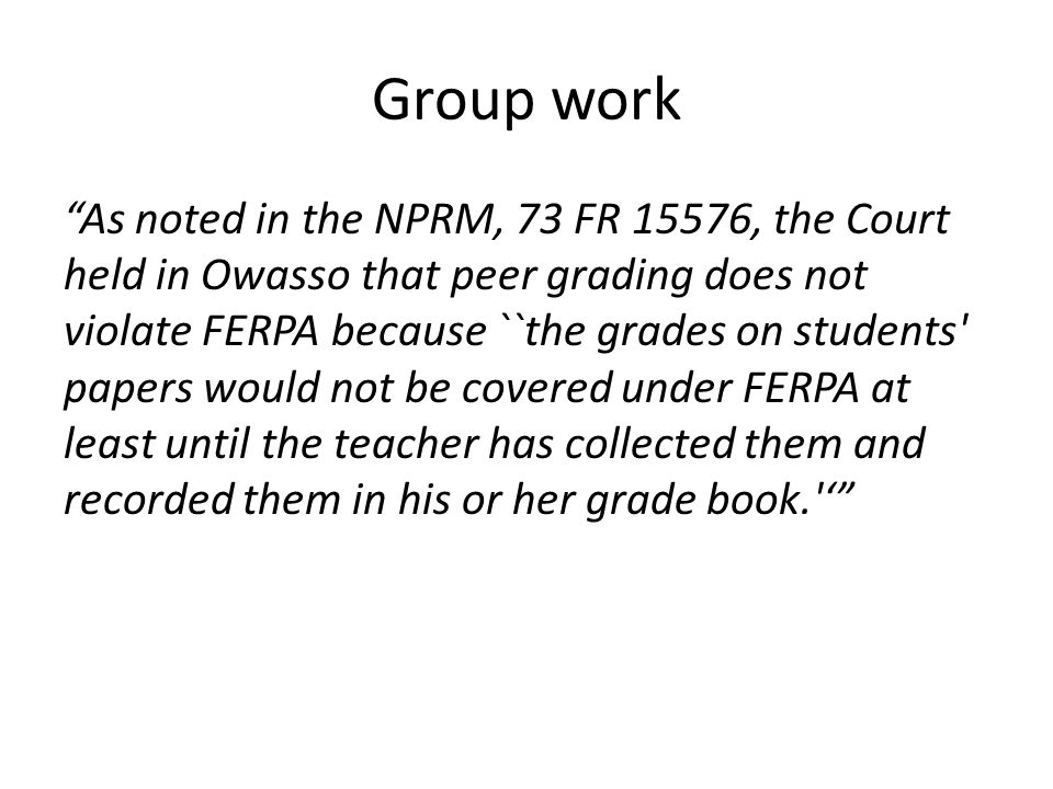 Group work As noted in the NPRM, 73 FR 15576, the Court held in Owasso that peer grading does not violate FERPA because ``the grades on students papers would not be covered under FERPA at least until the teacher has collected them and recorded them in his or her grade book. '