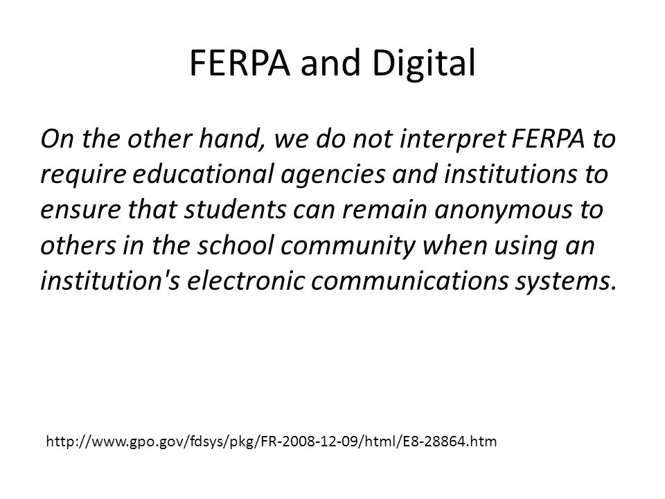FERPA and Digital On the other hand, we do not interpret FERPA to require educational agencies and institutions to ensure that students can remain anonymous to others in the school community when using an institution s electronic communications systems.