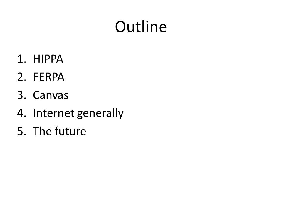 Outline 1.HIPPA 2.FERPA 3.Canvas 4.Internet generally 5.The future