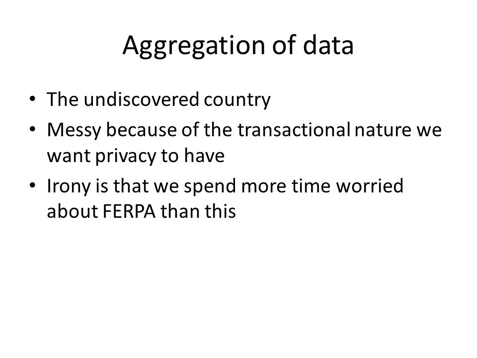 Aggregation of data The undiscovered country Messy because of the transactional nature we want privacy to have Irony is that we spend more time worried about FERPA than this