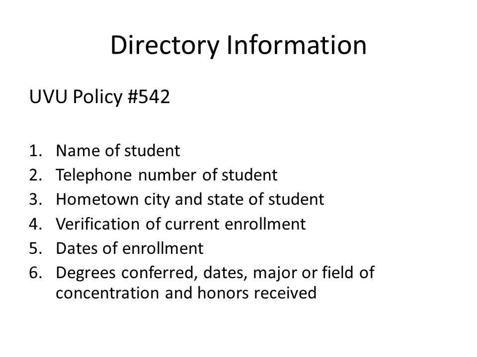 Directory Information UVU Policy #542 1.Name of student 2.Telephone number of student 3.Hometown city and state of student 4.Verification of current enrollment 5.Dates of enrollment 6.Degrees conferred, dates, major or field of concentration and honors received