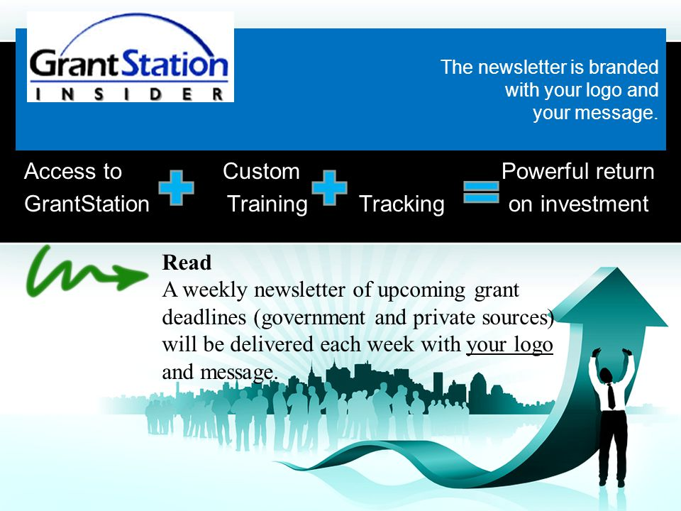 Access to Custom Powerful return GrantStation Training Tracking on investment Read A weekly newsletter of upcoming grant deadlines (government and private sources) will be delivered each week with your logo and message.