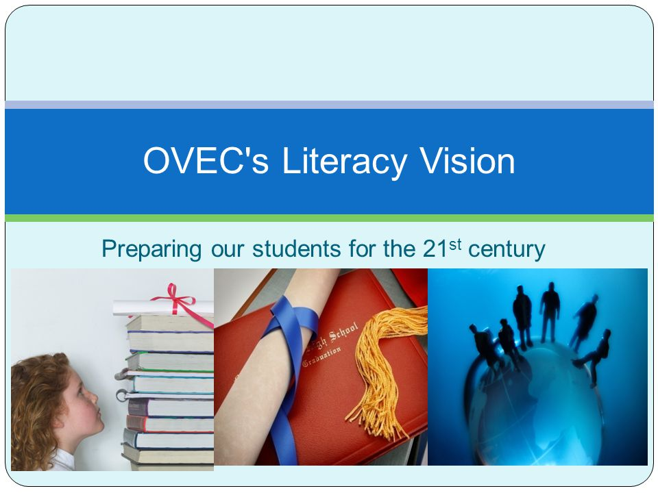 Preparing our students for the 21 st century OVEC's Literacy Vision