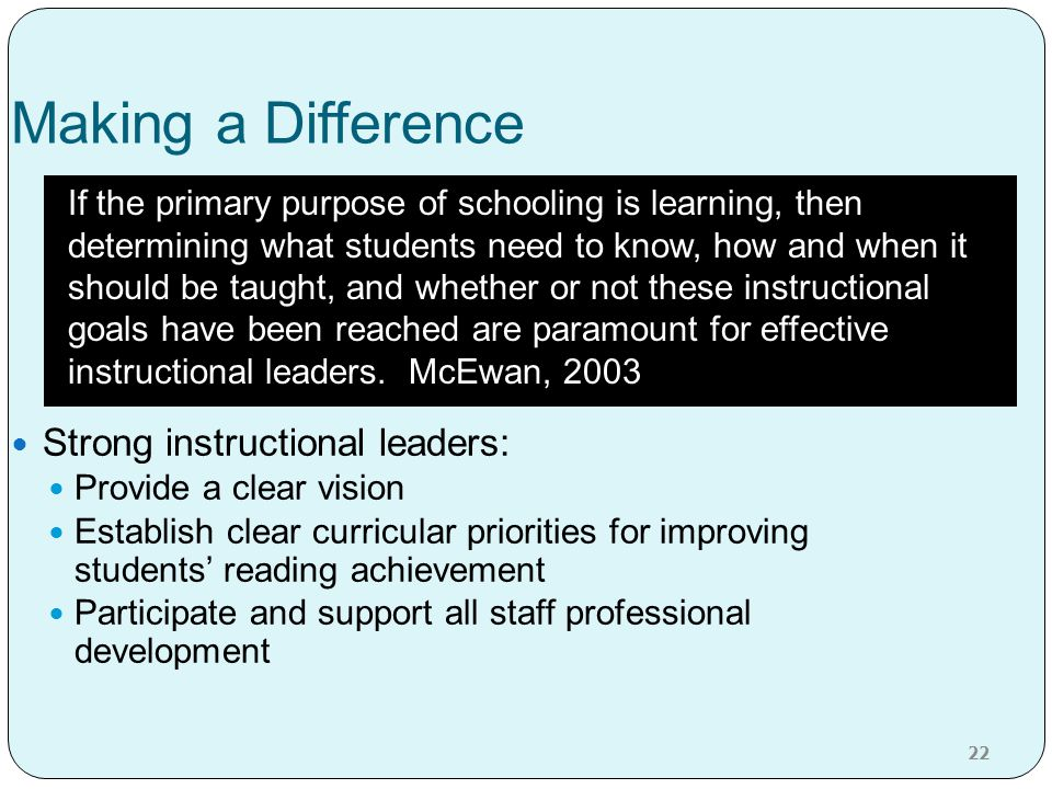 Making a Difference Strong instructional leaders: Provide a clear vision Establish clear curricular priorities for improving students' reading achieve