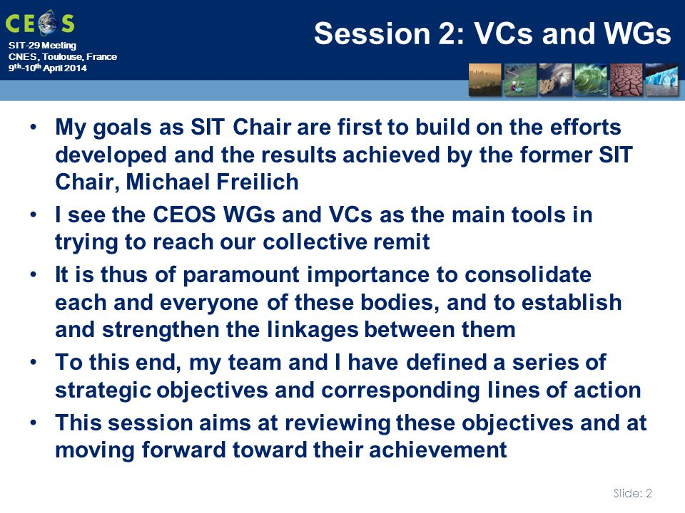 SIT-29 Meeting CNES, Toulouse, France 9 th -10 th April 2014 Slide: 2 Session 2: VCs and WGs My goals as SIT Chair are first to build on the efforts developed and the results achieved by the former SIT Chair, Michael Freilich I see the CEOS WGs and VCs as the main tools in trying to reach our collective remit It is thus of paramount importance to consolidate each and everyone of these bodies, and to establish and strengthen the linkages between them To this end, my team and I have defined a series of strategic objectives and corresponding lines of action This session aims at reviewing these objectives and at moving forward toward their achievement