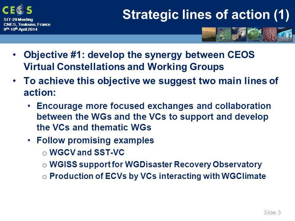 SIT-29 Meeting CNES, Toulouse, France 9 th -10 th April 2014 Slide: 3 Strategic lines of action (1) Objective #1: develop the synergy between CEOS Virtual Constellations and Working Groups To achieve this objective we suggest two main lines of action: Encourage more focused exchanges and collaboration between the WGs and the VCs to support and develop the VCs and thematic WGs Follow promising examples o WGCV and SST-VC o WGISS support for WGDisaster Recovery Observatory o Production of ECVs by VCs interacting with WGClimate