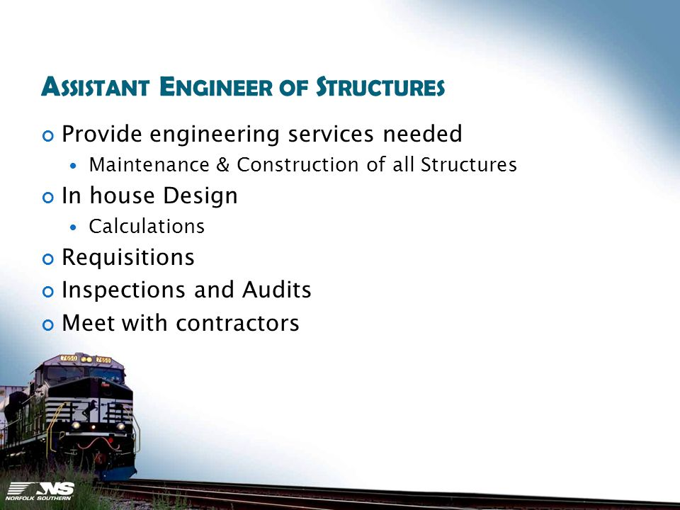 A SSISTANT E NGINEER OF S TRUCTURES Provide engineering services needed Maintenance & Construction of all Structures In house Design Calculations Requisitions Inspections and Audits Meet with contractors