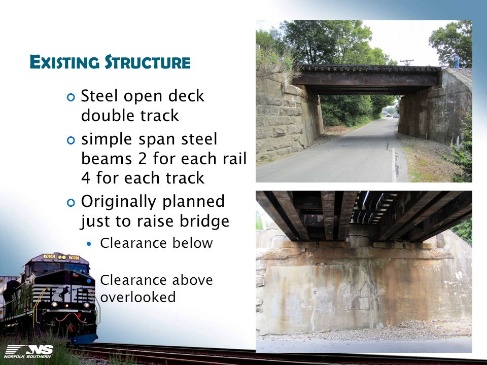 E XISTING S TRUCTURE Steel open deck double track simple span steel beams 2 for each rail 4 for each track Originally planned just to raise bridge Clearance below Clearance above overlooked
