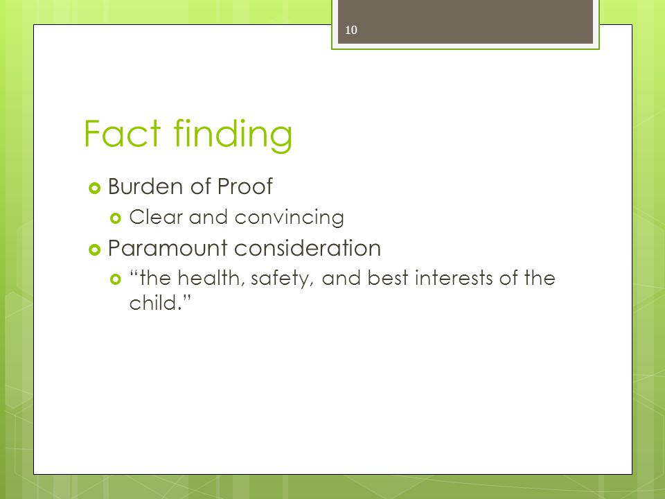10 Fact finding  Burden of Proof  Clear and convincing  Paramount consideration  the health, safety, and best interests of the child.