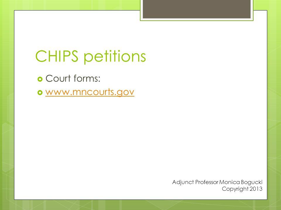 CHIPS petitions  Court forms:  www.mncourts.gov www.mncourts.gov Adjunct Professor Monica Bogucki Copyright 2013