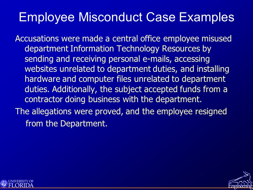 Employee Misconduct Case Examples Accusations were made a central office employee misused department Information Technology Resources by sending and receiving personal e-mails, accessing websites unrelated to department duties, and installing hardware and computer files unrelated to department duties.