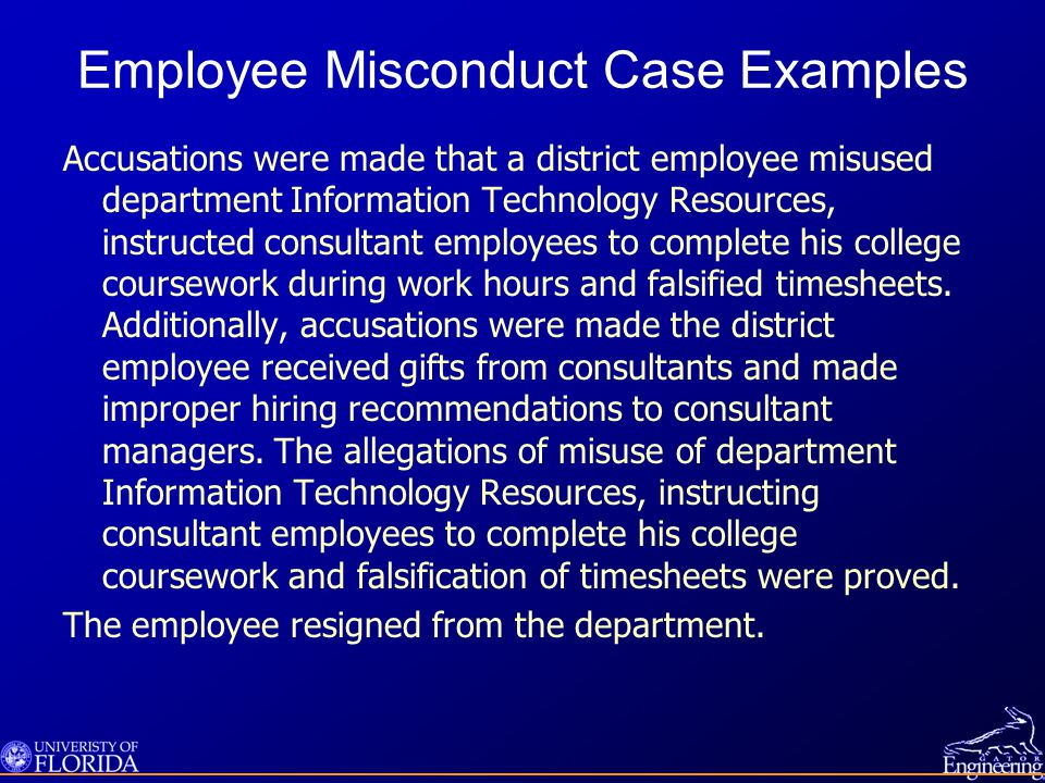 Employee Misconduct Case Examples Accusations were made that a district employee misused department Information Technology Resources, instructed consultant employees to complete his college coursework during work hours and falsified timesheets.