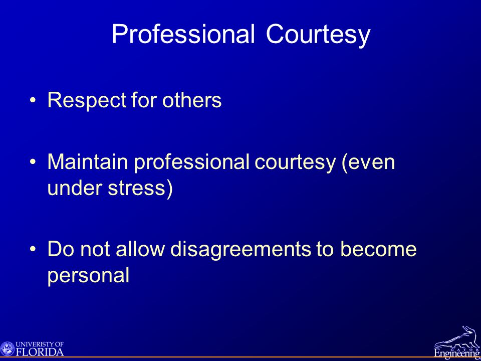 Professional Courtesy Respect for others Maintain professional courtesy (even under stress) Do not allow disagreements to become personal