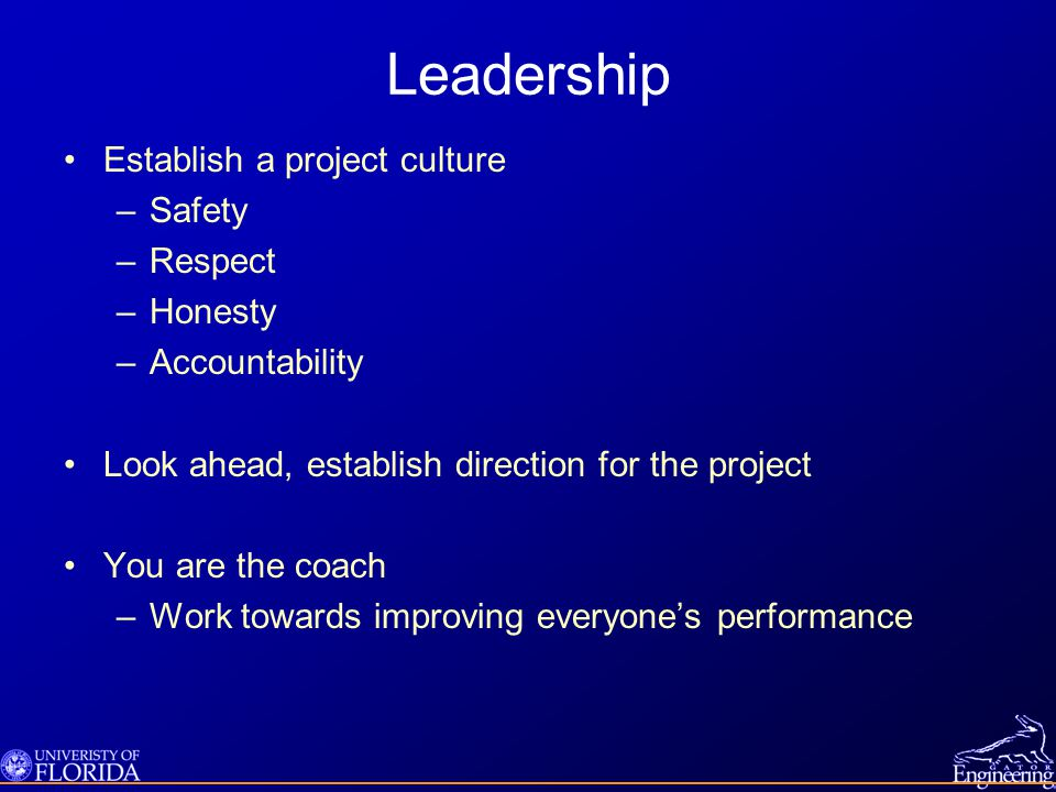 Leadership Establish a project culture –Safety –Respect –Honesty –Accountability Look ahead, establish direction for the project You are the coach –Work towards improving everyone's performance