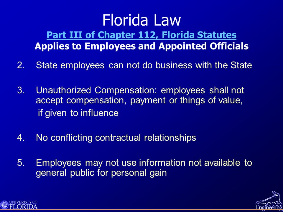 Florida Law Part III of Chapter 112, Florida Statutes Applies to Employees and Appointed Officials Part III of Chapter 112, Florida Statutes 2.State employees can not do business with the State 3.Unauthorized Compensation: employees shall not accept compensation, payment or things of value, if given to influence 4.No conflicting contractual relationships 5.Employees may not use information not available to general public for personal gain