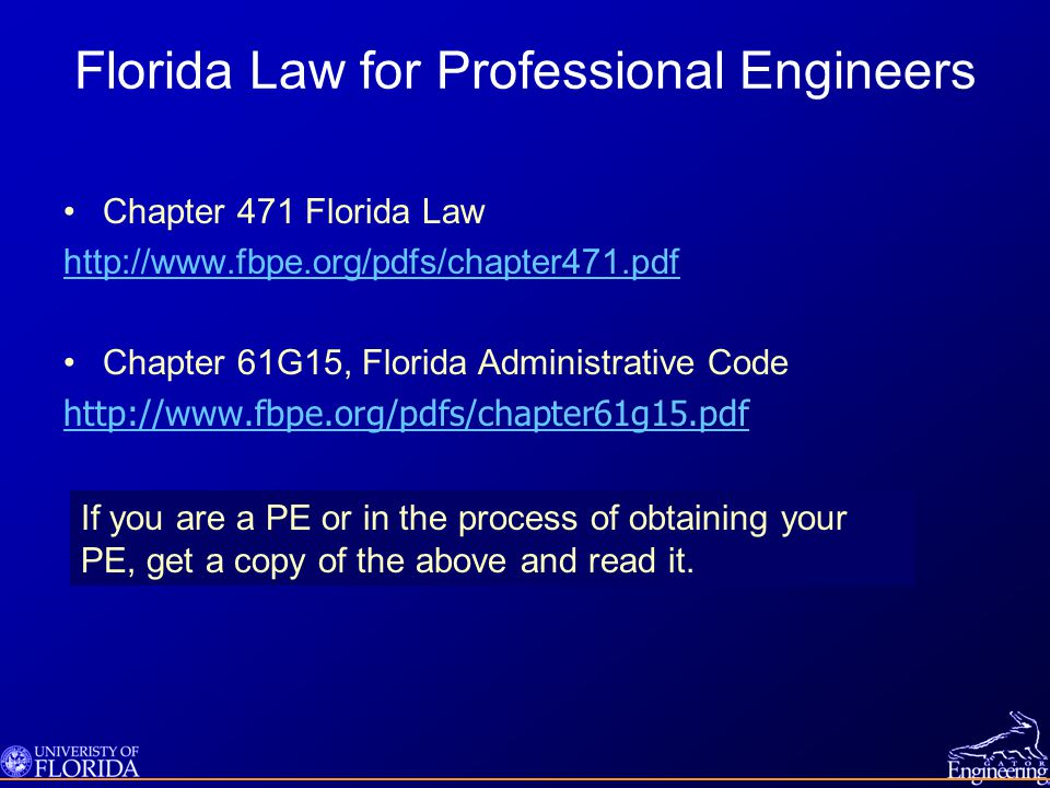 Florida Law for Professional Engineers Chapter 471 Florida Law http://www.fbpe.org/pdfs/chapter471.pdf Chapter 61G15, Florida Administrative Code http://www.fbpe.org/pdfs/chapter61g15.pdf If you are a PE or in the process of obtaining your PE, get a copy of the above and read it.