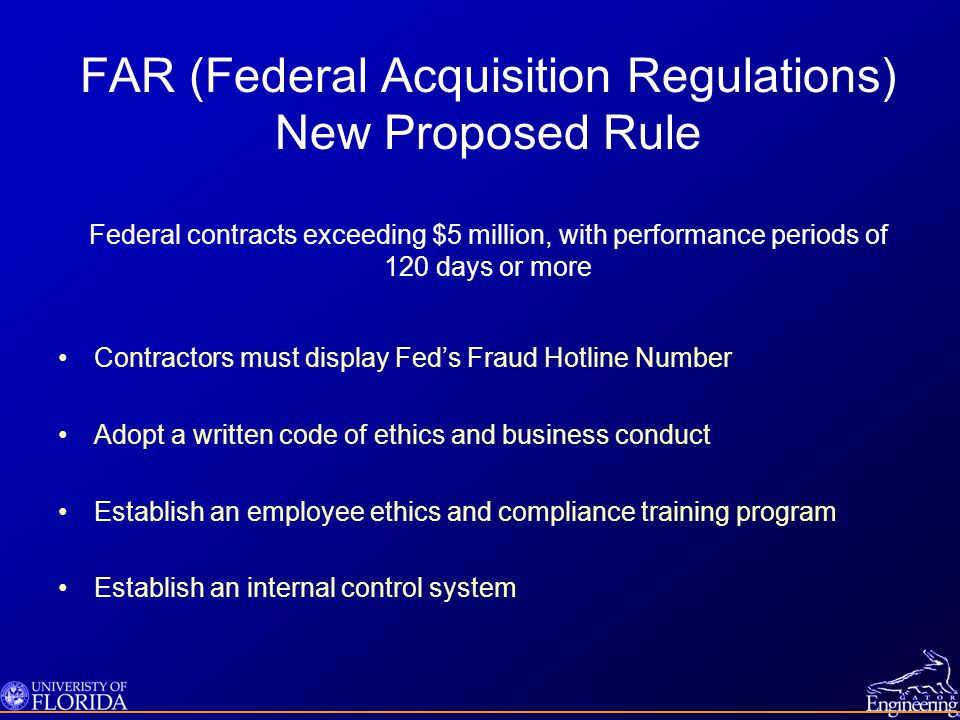 FAR (Federal Acquisition Regulations) New Proposed Rule Federal contracts exceeding $5 million, with performance periods of 120 days or more Contractors must display Fed's Fraud Hotline Number Adopt a written code of ethics and business conduct Establish an employee ethics and compliance training program Establish an internal control system