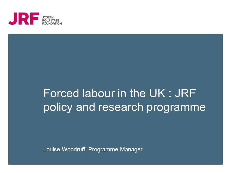 Forced labour in the UK : JRF policy and research programme Louise Woodruff, Programme Manager