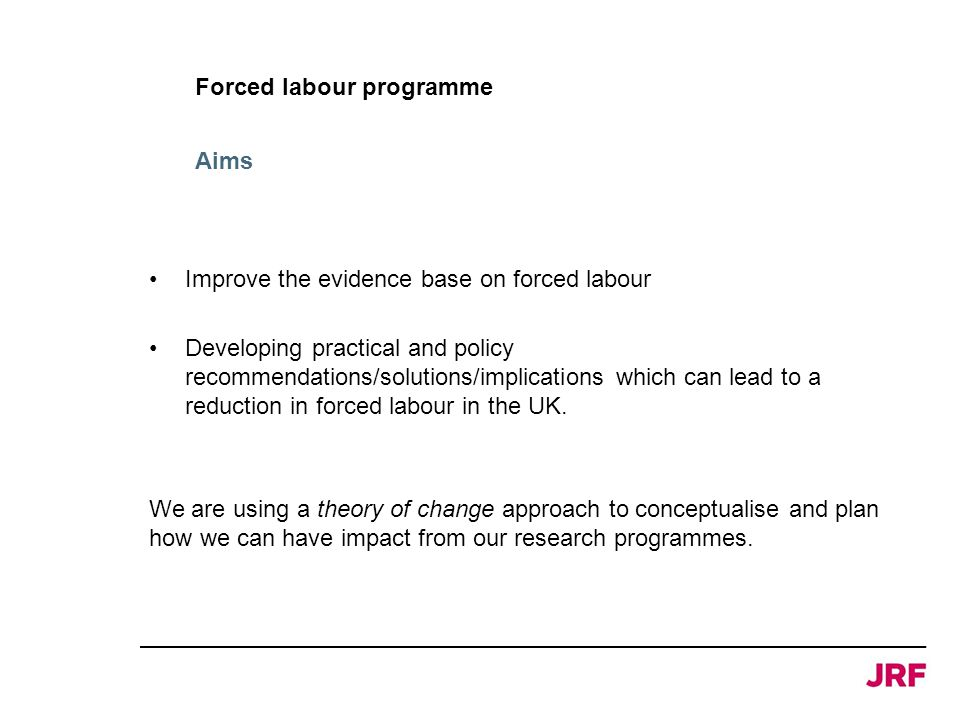 Forced labour programme Improve the evidence base on forced labour Developing practical and policy recommendations/solutions/implications which can lead to a reduction in forced labour in the UK.