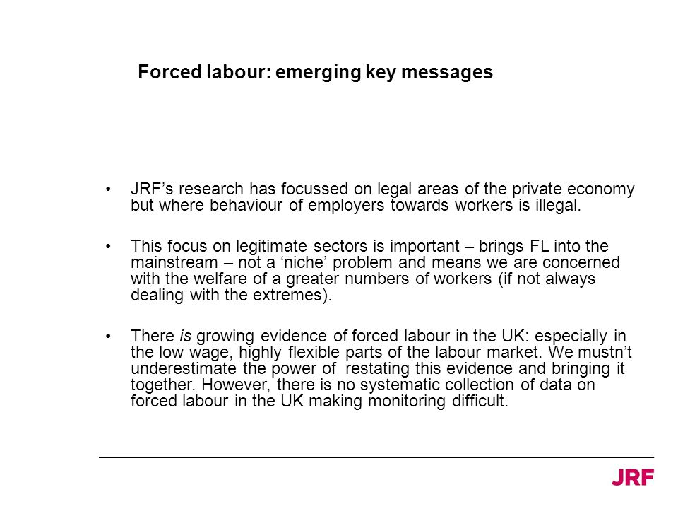 Forced labour: emerging key messages JRF's research has focussed on legal areas of the private economy but where behaviour of employers towards worker