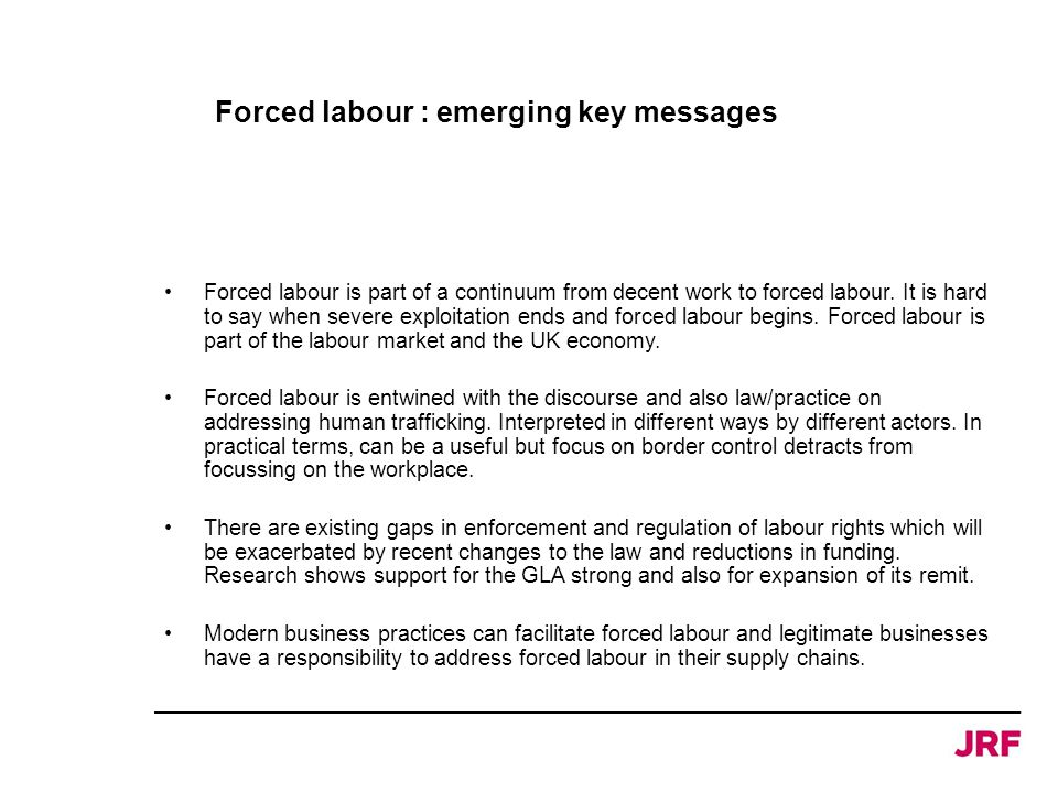 Forced labour : emerging key messages Forced labour is part of a continuum from decent work to forced labour. It is hard to say when severe exploitati