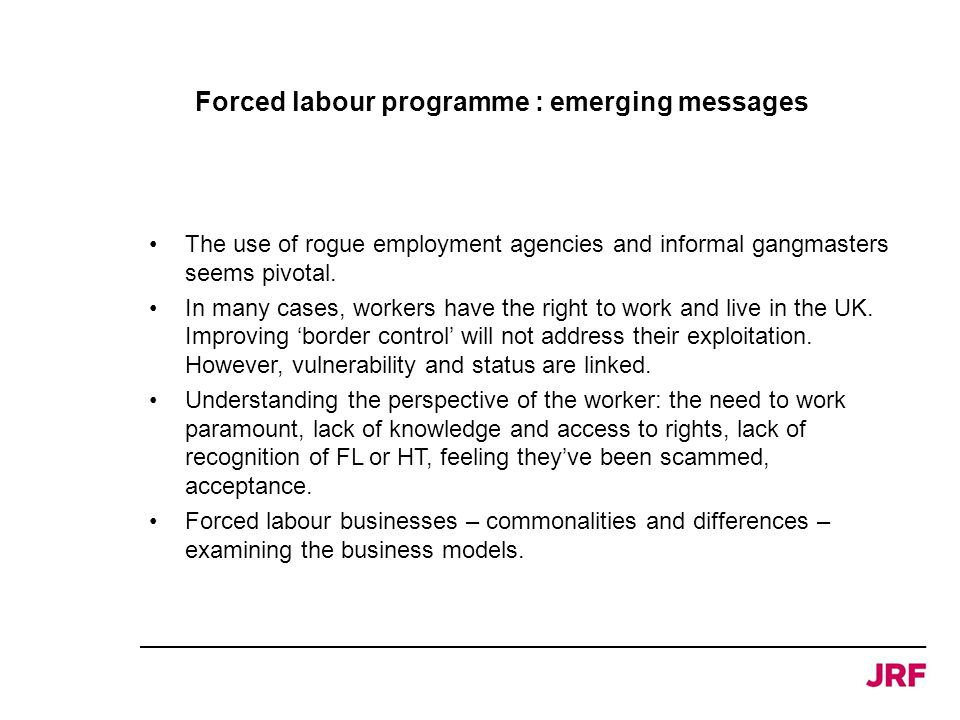 Forced labour programme : emerging messages The use of rogue employment agencies and informal gangmasters seems pivotal. In many cases, workers have t
