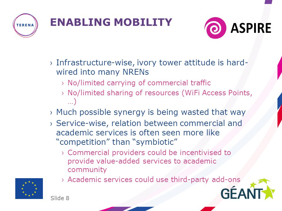 Slide 8 ENABLING MOBILITY ›Infrastructure-wise, ivory tower attitude is hard- wired into many NRENs ›No/limited carrying of commercial traffic ›No/lim