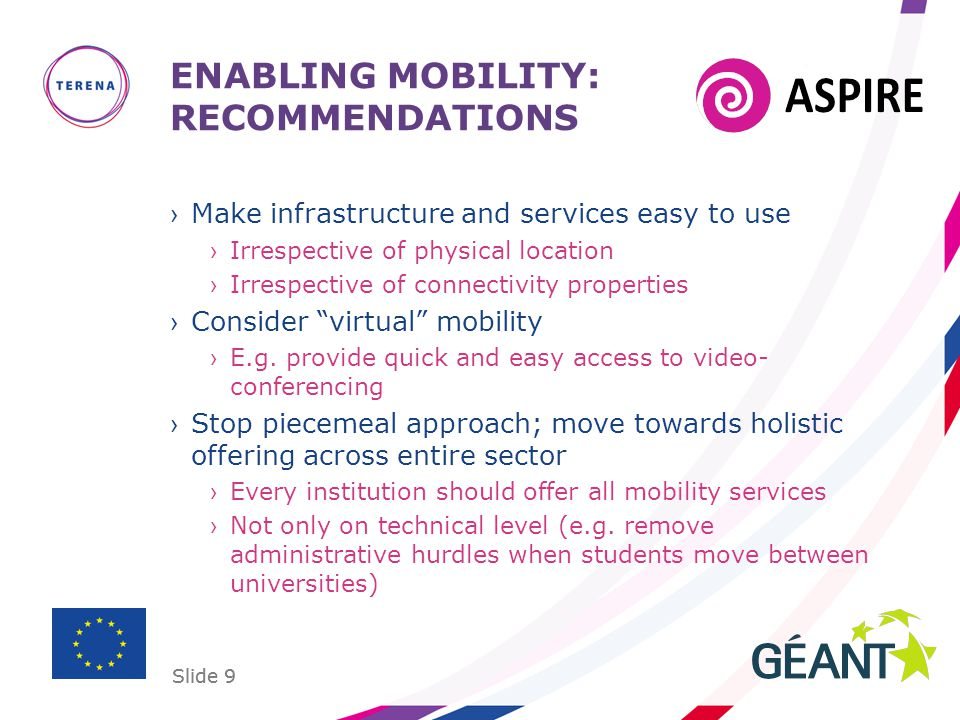 Slide 9 ENABLING MOBILITY: RECOMMENDATIONS ›Make infrastructure and services easy to use ›Irrespective of physical location ›Irrespective of connectiv