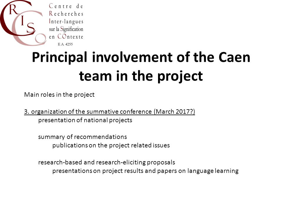 Other involvement of the Caen team in the project Further actions of the organisation in the project Lead on development of MA materials, according to expertise; Oversee information gathering on teacher education policy and practice in France; Contribute to the development of methodology for MA programme; Contribute to teacher training programme and MA programme; Advise on setting up of the e-learning platform and the on-line resource for teachers; Contribute to the piloting and implementation of the MA programme for French teachers; Prepare presentations on project results and promote project websites in France; Prepare and submit financial and narrative reports; Contribute to trainer network; Foster internationalisation by development of new projects.