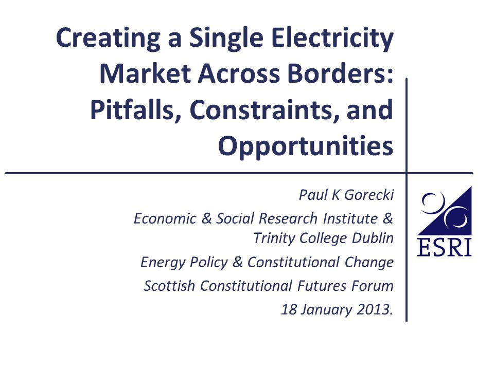 Creating a Single Electricity Market Across Borders: Pitfalls, Constraints, and Opportunities Paul K Gorecki Economic & Social Research Institute & Trinity College Dublin Energy Policy & Constitutional Change Scottish Constitutional Futures Forum 18 January 2013.