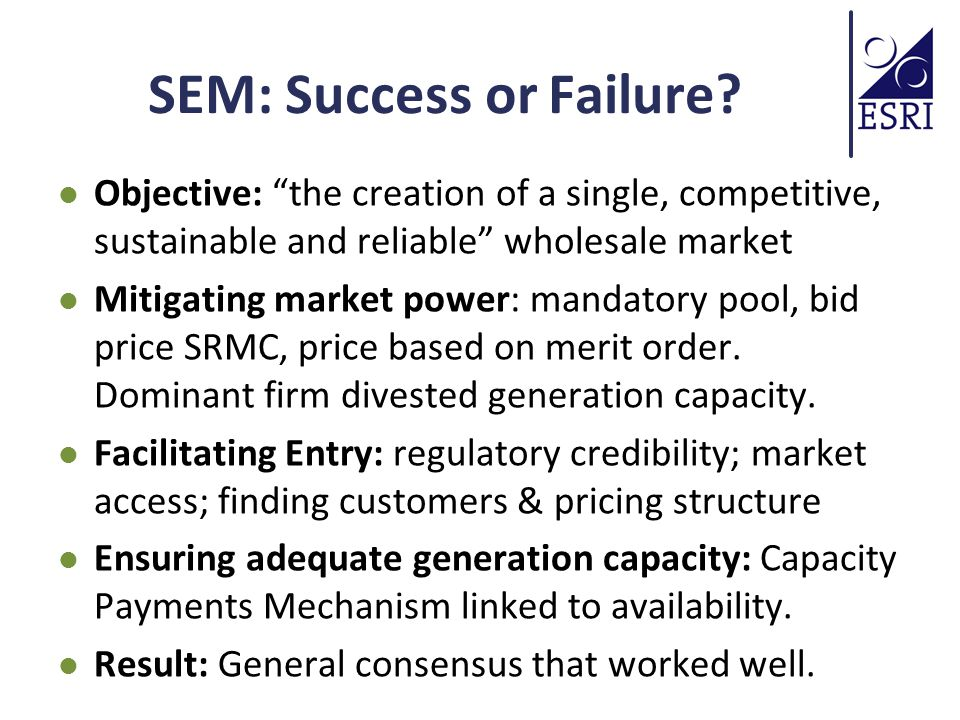"""SEM: Success or Failure? Objective: """"the creation of a single, competitive, sustainable and reliable"""" wholesale market Mitigating market power: mandat"""