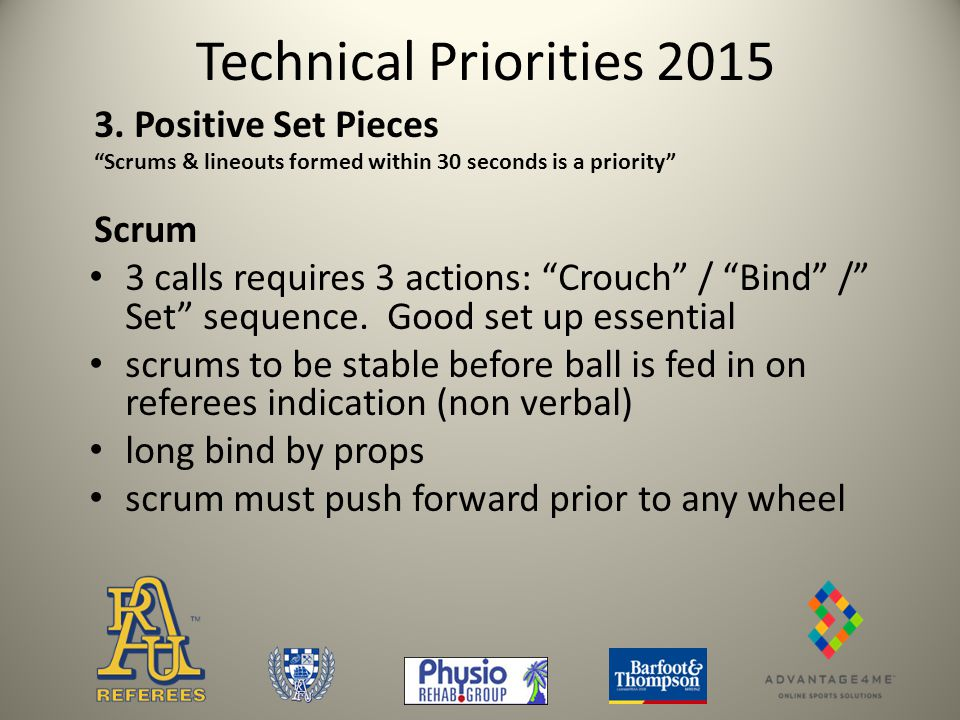 Technical Priorities 2015 Line Outs ball to be thrown along the middle line players not to interfere with jumpers in the air lineout maul is formed when defenders bind onto the jumper who has caught the ball and is bound to a team mate or is caught in the maul Reason: To have game restarts occur quickly and provide quality ball