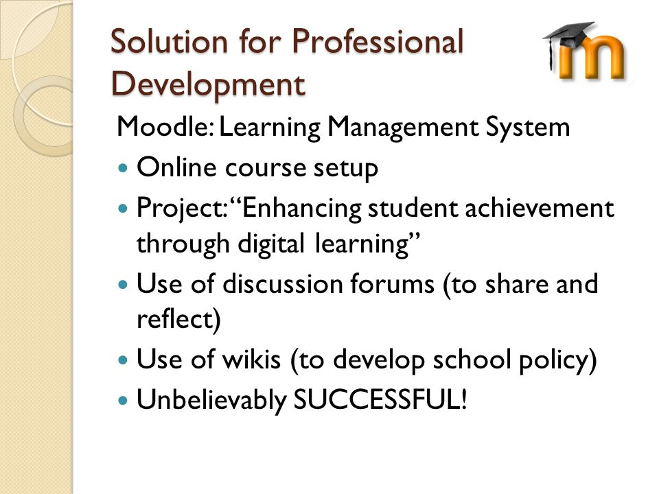 Solution for Professional Development Moodle: Learning Management System Online course setup Project: Enhancing student achievement through digital learning Use of discussion forums (to share and reflect) Use of wikis (to develop school policy) Unbelievably SUCCESSFUL!