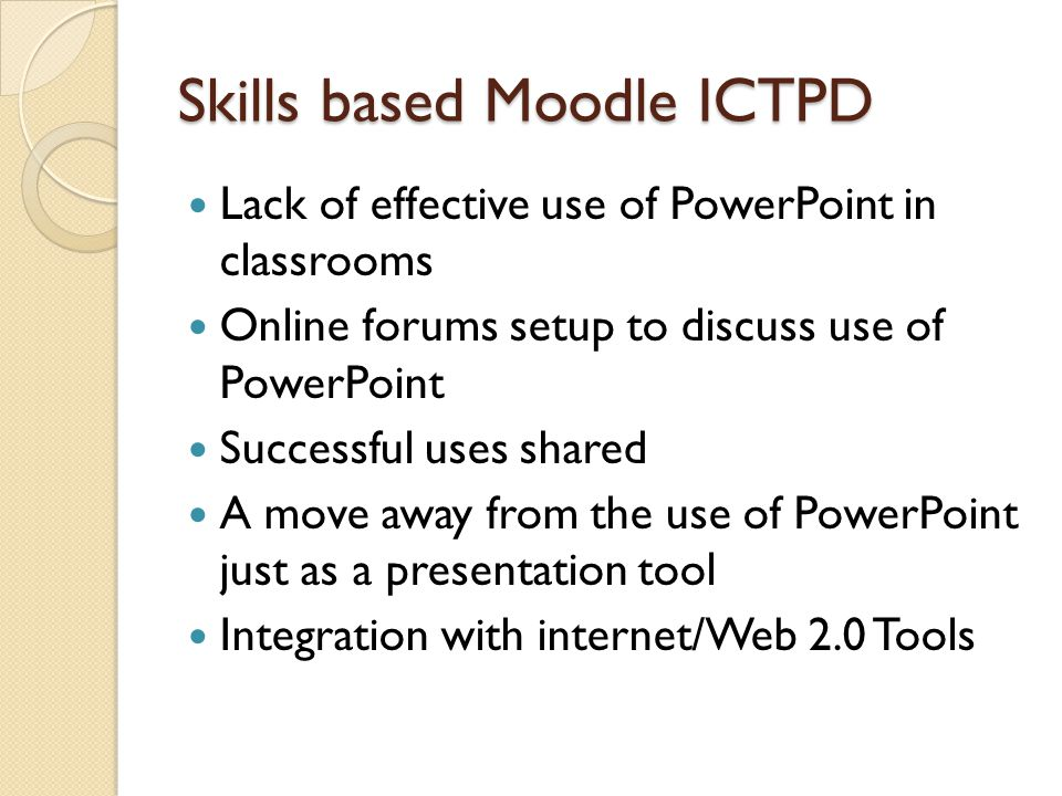 Skills based Moodle ICTPD Lack of effective use of PowerPoint in classrooms Online forums setup to discuss use of PowerPoint Successful uses shared A move away from the use of PowerPoint just as a presentation tool Integration with internet/Web 2.0 Tools