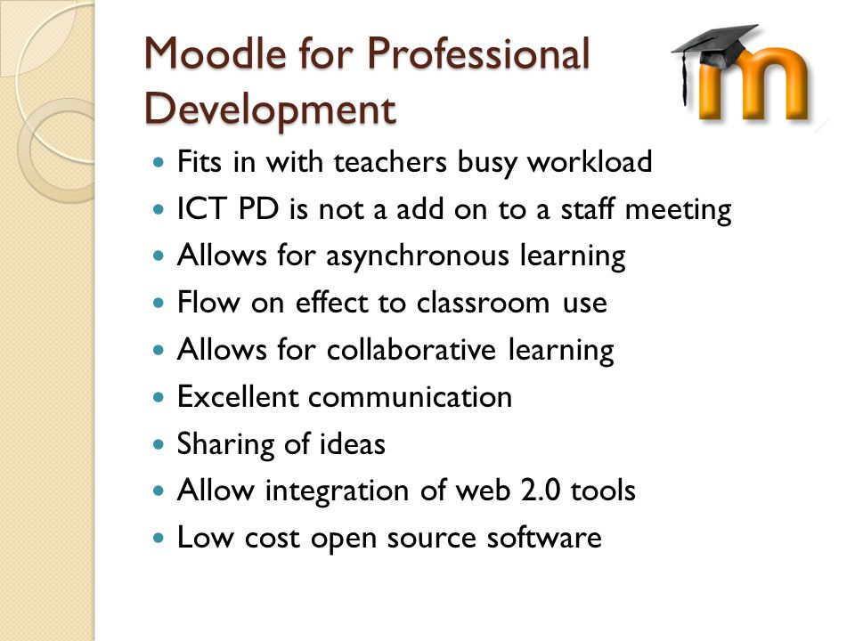 Moodle for Professional Development Fits in with teachers busy workload ICT PD is not a add on to a staff meeting Allows for asynchronous learning Flow on effect to classroom use Allows for collaborative learning Excellent communication Sharing of ideas Allow integration of web 2.0 tools Low cost open source software