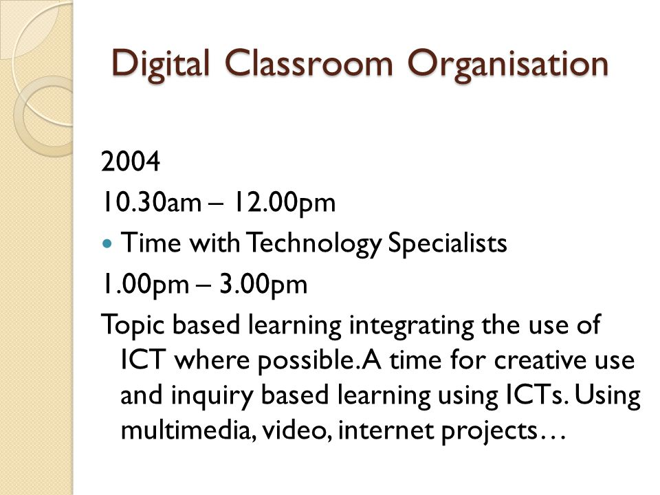 Digital Classroom Organisation 2004 10.30am – 12.00pm Time with Technology Specialists 1.00pm – 3.00pm Topic based learning integrating the use of ICT where possible.