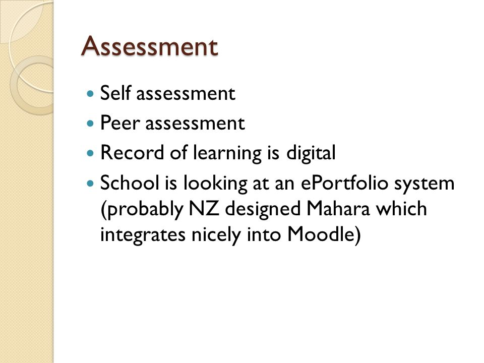 Assessment Self assessment Peer assessment Record of learning is digital School is looking at an ePortfolio system (probably NZ designed Mahara which integrates nicely into Moodle)