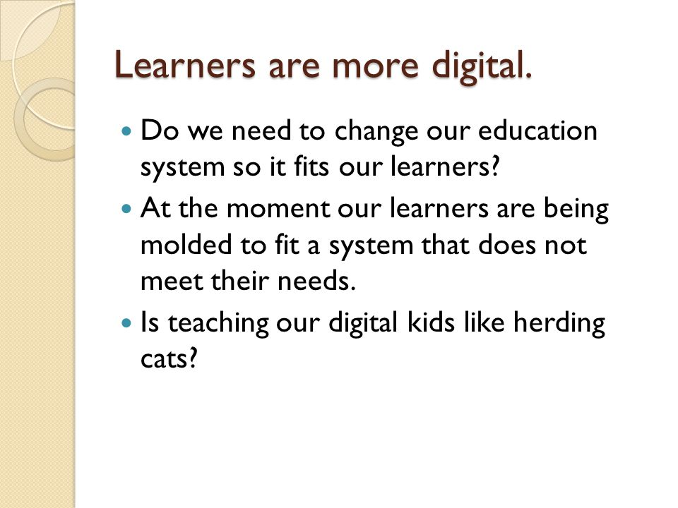 Learners are more digital. Do we need to change our education system so it fits our learners.