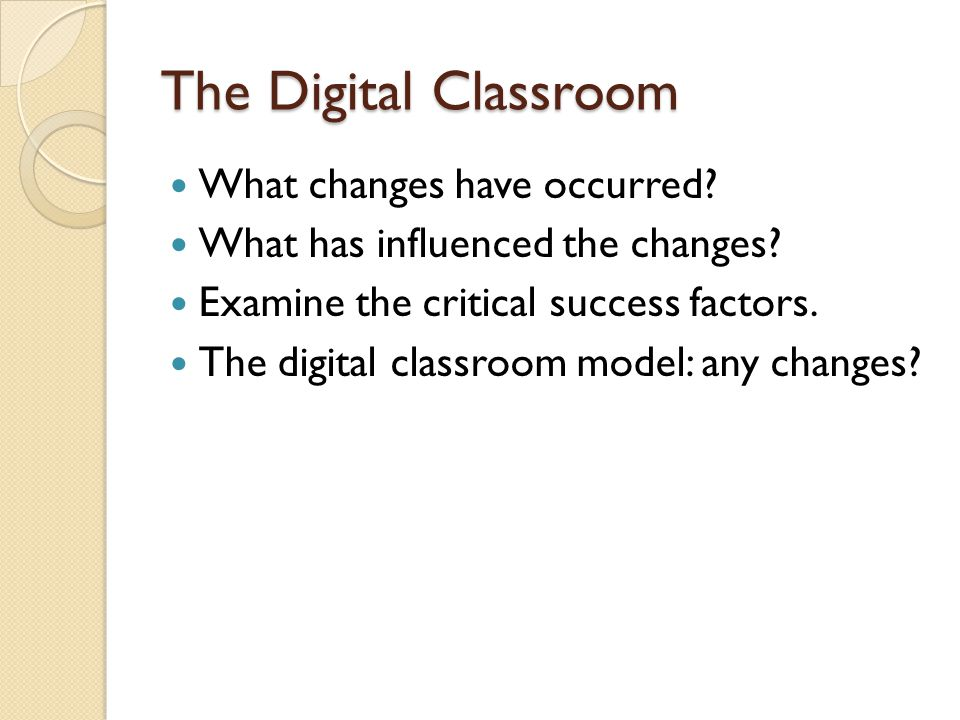 The Digital Classroom What changes have occurred. What has influenced the changes.