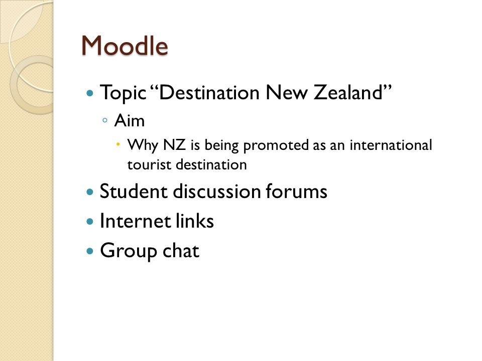 Moodle Topic Destination New Zealand ◦ Aim  Why NZ is being promoted as an international tourist destination Student discussion forums Internet links Group chat