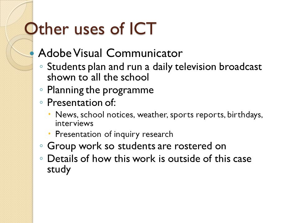 Other uses of ICT Adobe Visual Communicator ◦ Students plan and run a daily television broadcast shown to all the school ◦ Planning the programme ◦ Presentation of:  News, school notices, weather, sports reports, birthdays, interviews  Presentation of inquiry research ◦ Group work so students are rostered on ◦ Details of how this work is outside of this case study