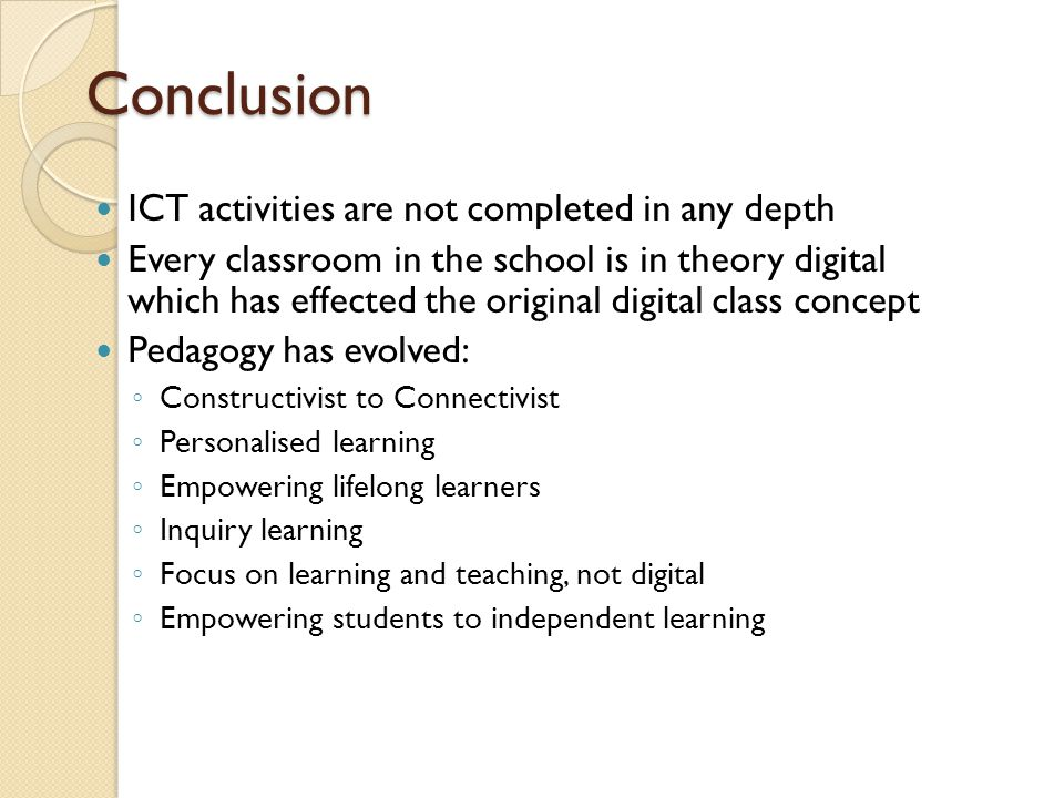 Conclusion ICT activities are not completed in any depth Every classroom in the school is in theory digital which has effected the original digital class concept Pedagogy has evolved: ◦ Constructivist to Connectivist ◦ Personalised learning ◦ Empowering lifelong learners ◦ Inquiry learning ◦ Focus on learning and teaching, not digital ◦ Empowering students to independent learning