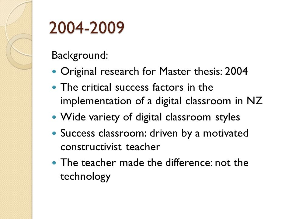 2004-2009 Background: Original research for Master thesis: 2004 The critical success factors in the implementation of a digital classroom in NZ Wide variety of digital classroom styles Success classroom: driven by a motivated constructivist teacher The teacher made the difference: not the technology