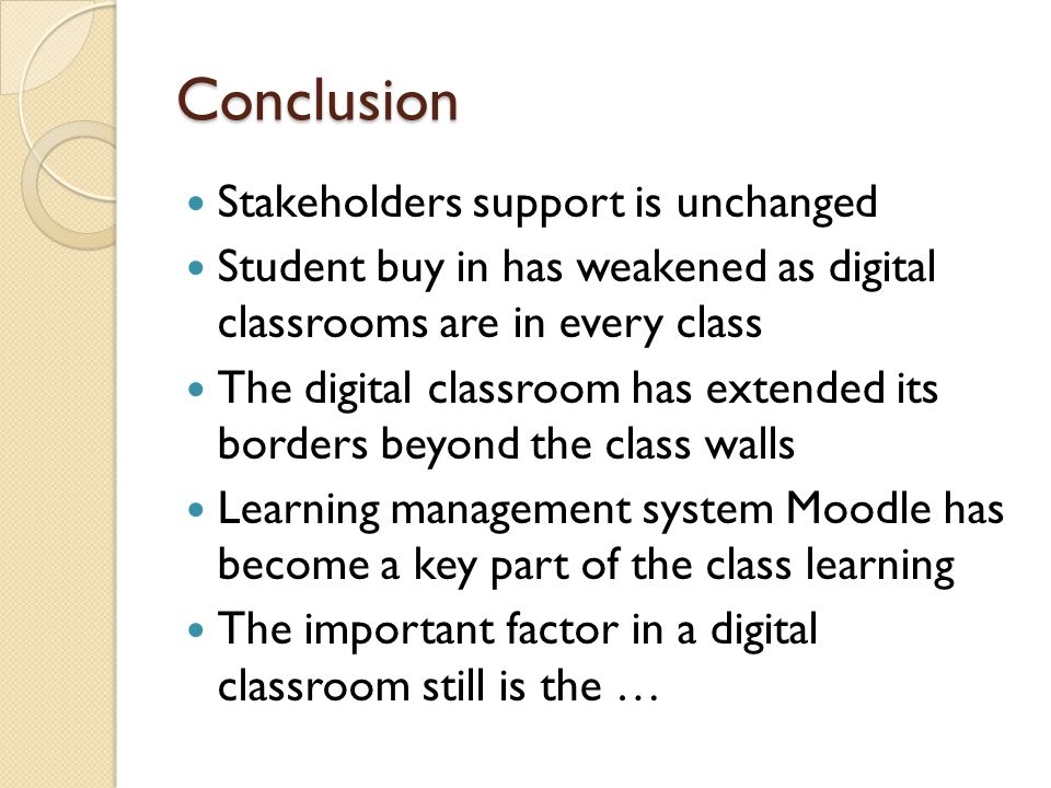 Conclusion Stakeholders support is unchanged Student buy in has weakened as digital classrooms are in every class The digital classroom has extended its borders beyond the class walls Learning management system Moodle has become a key part of the class learning The important factor in a digital classroom still is the …